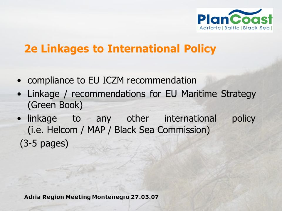 Adria Region Meeting Montenegro 27.03.07 2e Linkages to International Policy compliance to EU ICZM recommendation Linkage / recommendations for EU Maritime Strategy (Green Book) linkage to any other international policy (i.e.