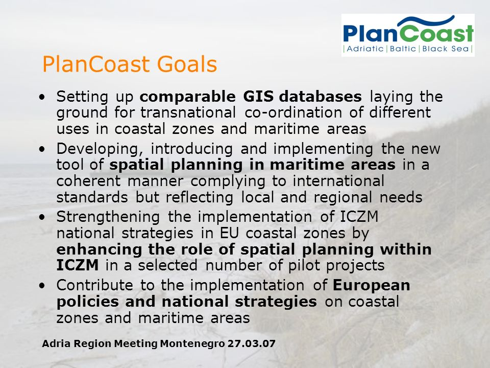 Adria Region Meeting Montenegro 27.03.07 PlanCoast Goals Setting up comparable GIS databases laying the ground for transnational co-ordination of different uses in coastal zones and maritime areas Developing, introducing and implementing the new tool of spatial planning in maritime areas in a coherent manner complying to international standards but reflecting local and regional needs Strengthening the implementation of ICZM national strategies in EU coastal zones by enhancing the role of spatial planning within ICZM in a selected number of pilot projects Contribute to the implementation of European policies and national strategies on coastal zones and maritime areas
