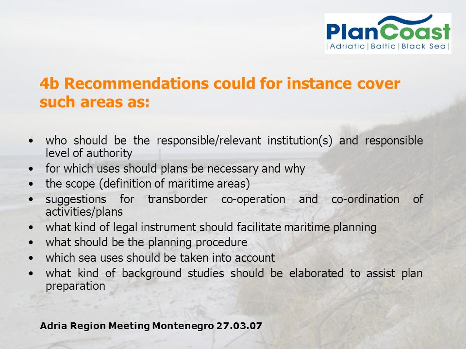 Adria Region Meeting Montenegro 27.03.07 4b Recommendations could for instance cover such areas as: who should be the responsible/relevant institution(s) and responsible level of authority for which uses should plans be necessary and why the scope (definition of maritime areas) suggestions for transborder co-operation and co-ordination of activities/plans what kind of legal instrument should facilitate maritime planning what should be the planning procedure which sea uses should be taken into account what kind of background studies should be elaborated to assist plan preparation
