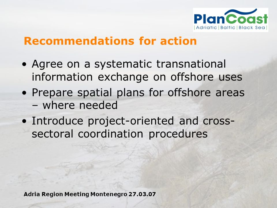 Adria Region Meeting Montenegro 27.03.07 Recommendations for action Agree on a systematic transnational information exchange on offshore uses Prepare spatial plans for offshore areas – where needed Introduce project-oriented and cross- sectoral coordination procedures