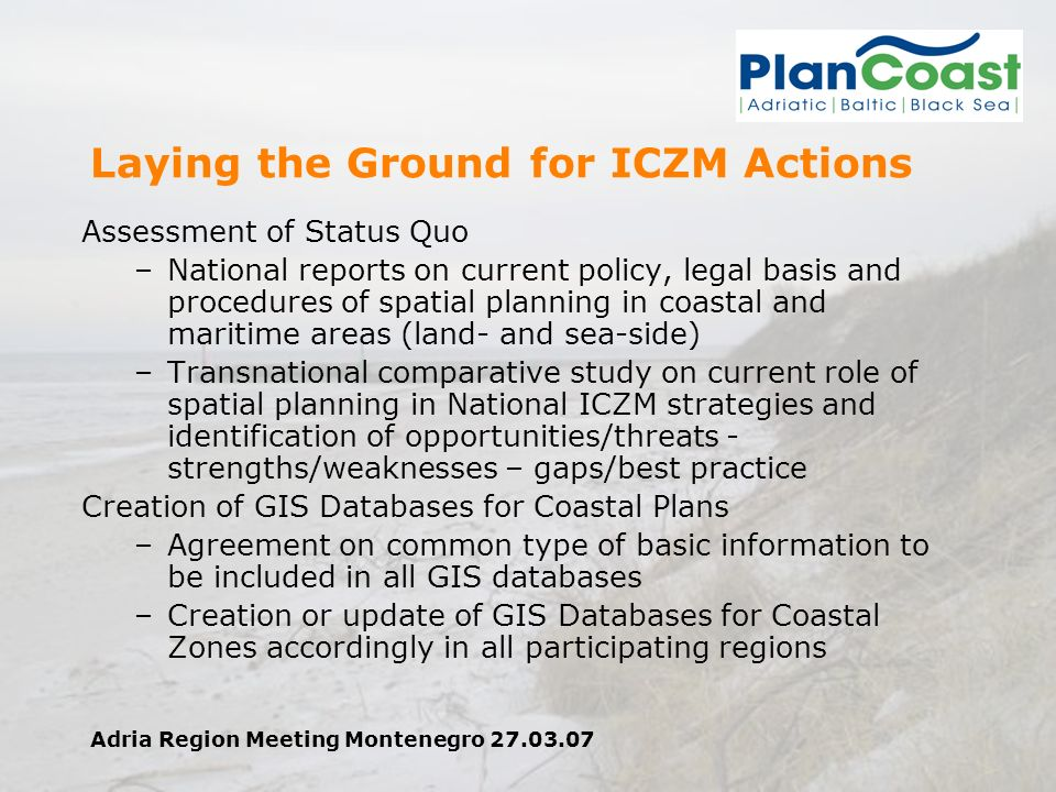 Adria Region Meeting Montenegro 27.03.07 Laying the Ground for ICZM Actions Assessment of Status Quo –National reports on current policy, legal basis and procedures of spatial planning in coastal and maritime areas (land- and sea-side) –Transnational comparative study on current role of spatial planning in National ICZM strategies and identification of opportunities/threats - strengths/weaknesses – gaps/best practice Creation of GIS Databases for Coastal Plans –Agreement on common type of basic information to be included in all GIS databases –Creation or update of GIS Databases for Coastal Zones accordingly in all participating regions