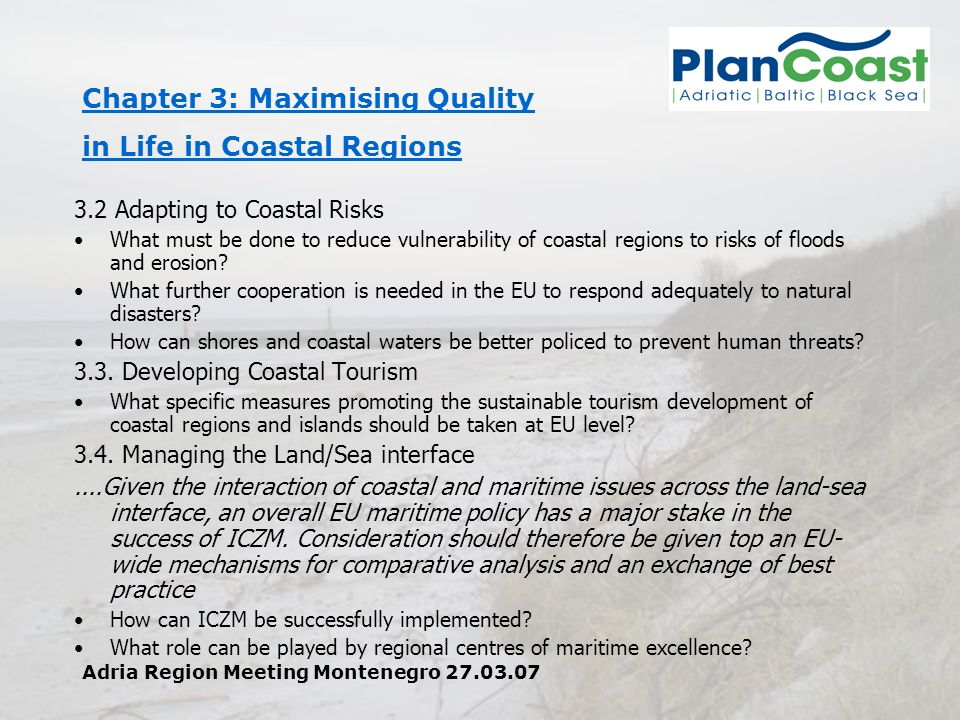 Adria Region Meeting Montenegro 27.03.07 Chapter 3: Maximising Quality in Life in Coastal Regions 3.2 Adapting to Coastal Risks What must be done to reduce vulnerability of coastal regions to risks of floods and erosion.