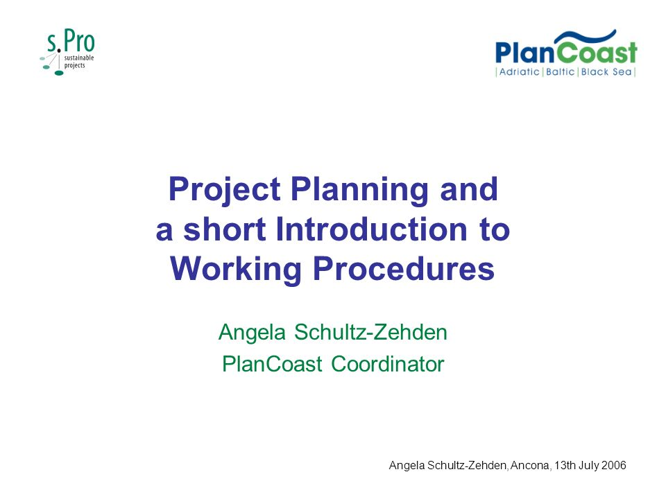 Project Planning and a short Introduction to Working Procedures Angela Schultz-Zehden PlanCoast Coordinator Angela Schultz-Zehden, Ancona, 13th July 2006