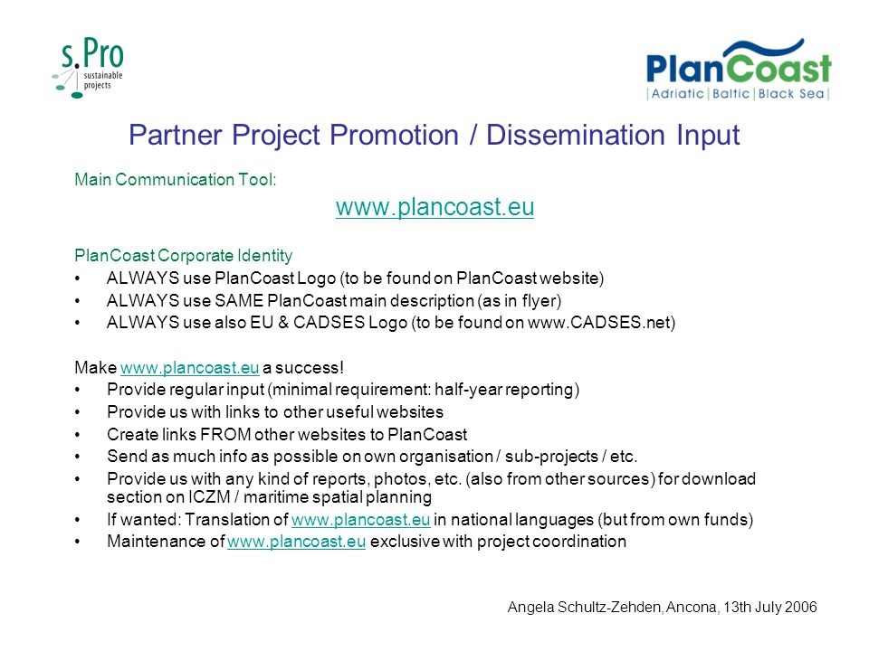 Partner Project Promotion / Dissemination Input Main Communication Tool:   PlanCoast Corporate Identity ALWAYS use PlanCoast Logo (to be found on PlanCoast website) ALWAYS use SAME PlanCoast main description (as in flyer) ALWAYS use also EU & CADSES Logo (to be found on   Make   a success!  Provide regular input (minimal requirement: half-year reporting) Provide us with links to other useful websites Create links FROM other websites to PlanCoast Send as much info as possible on own organisation / sub-projects / etc.