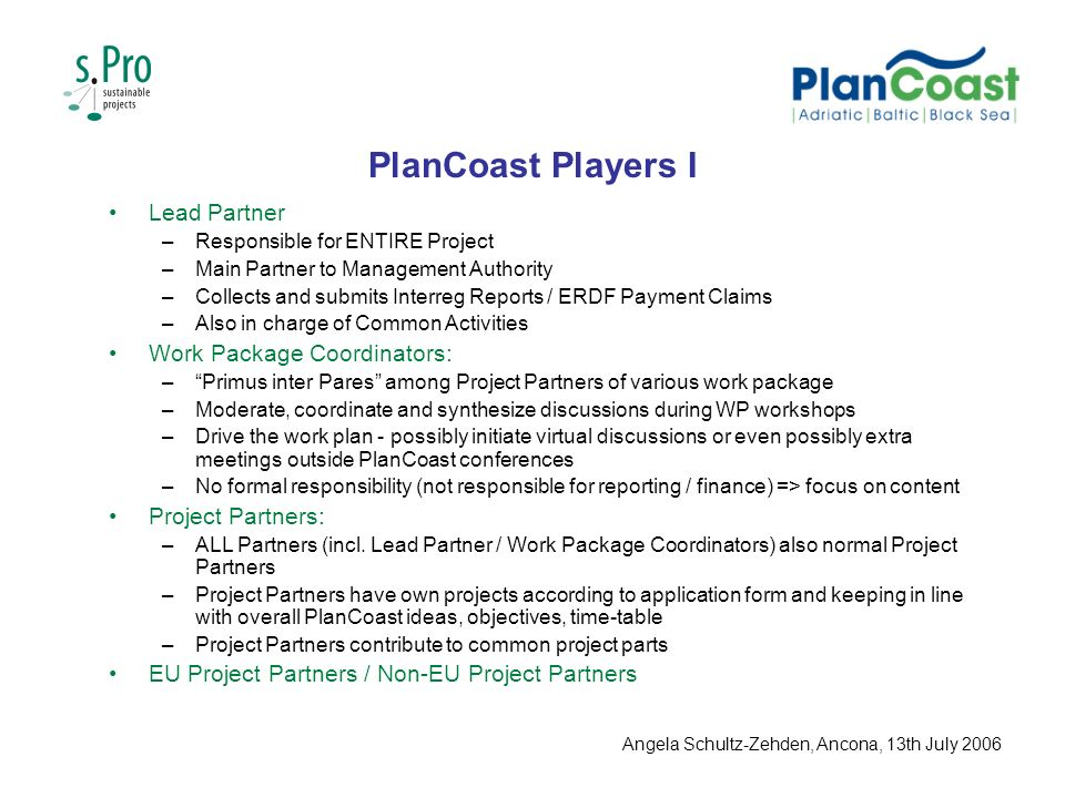 PlanCoast Players I Lead Partner –Responsible for ENTIRE Project –Main Partner to Management Authority –Collects and submits Interreg Reports / ERDF Payment Claims –Also in charge of Common Activities Work Package Coordinators: –Primus inter Pares among Project Partners of various work package –Moderate, coordinate and synthesize discussions during WP workshops –Drive the work plan - possibly initiate virtual discussions or even possibly extra meetings outside PlanCoast conferences –No formal responsibility (not responsible for reporting / finance) => focus on content Project Partners: –ALL Partners (incl.