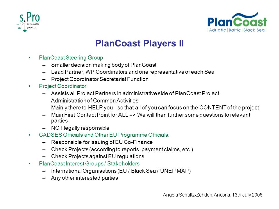 PlanCoast Players II PlanCoast Steering Group –Smaller decision making body of PlanCoast –Lead Partner, WP Coordinators and one representative of each Sea –Project Coordinator Secretariat Function Project Coordinator: –Assists all Project Partners in administrative side of PlanCoast Project –Administration of Common Activities –Mainly there to HELP you - so that all of you can focus on the CONTENT of the project –Main First Contact Point for ALL => We will then further some questions to relevant parties –NOT legally responsible CADSES Officials and Other EU Programme Officials: –Responsible for Issuing of EU Co-Finance –Check Projects (according to reports, payment claims, etc.) –Check Projects against EU regulations PlanCoast Interest Groups / Stakeholders –International Organisations (EU / Black Sea / UNEP MAP) –Any other interested parties Angela Schultz-Zehden, Ancona, 13th July 2006