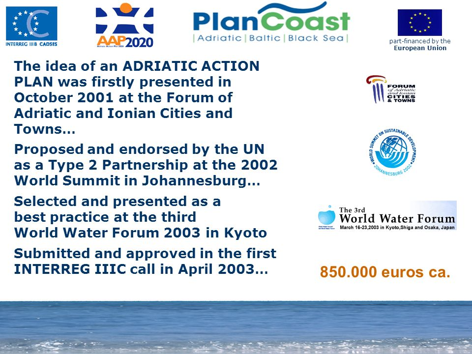 11 850.000 euros ca. part-financed by the European Union The idea of an ADRIATIC ACTION PLAN was firstly presented in October 2001 at the Forum of Adr