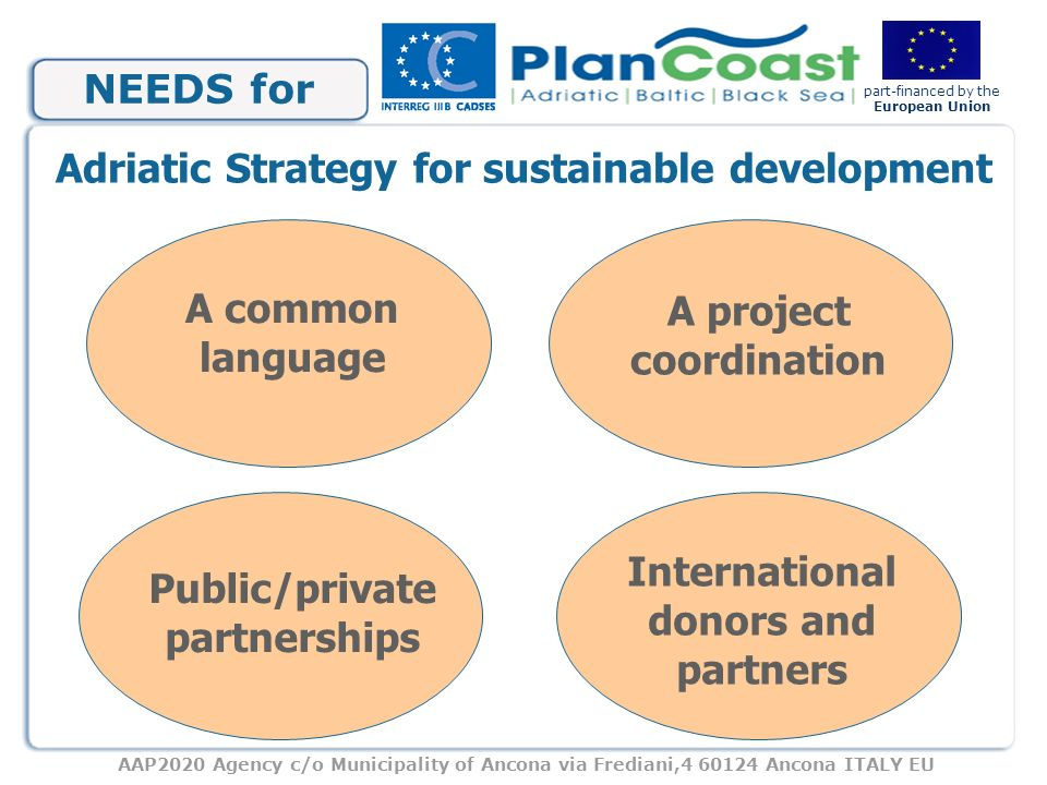 AAP2020 Agency c/o Municipality of Ancona via Frediani,4 60124 Ancona ITALY EU part-financed by the European Union NEEDS for A common language A project coordination Public/private partnerships International donors and partners Adriatic Strategy for sustainable development