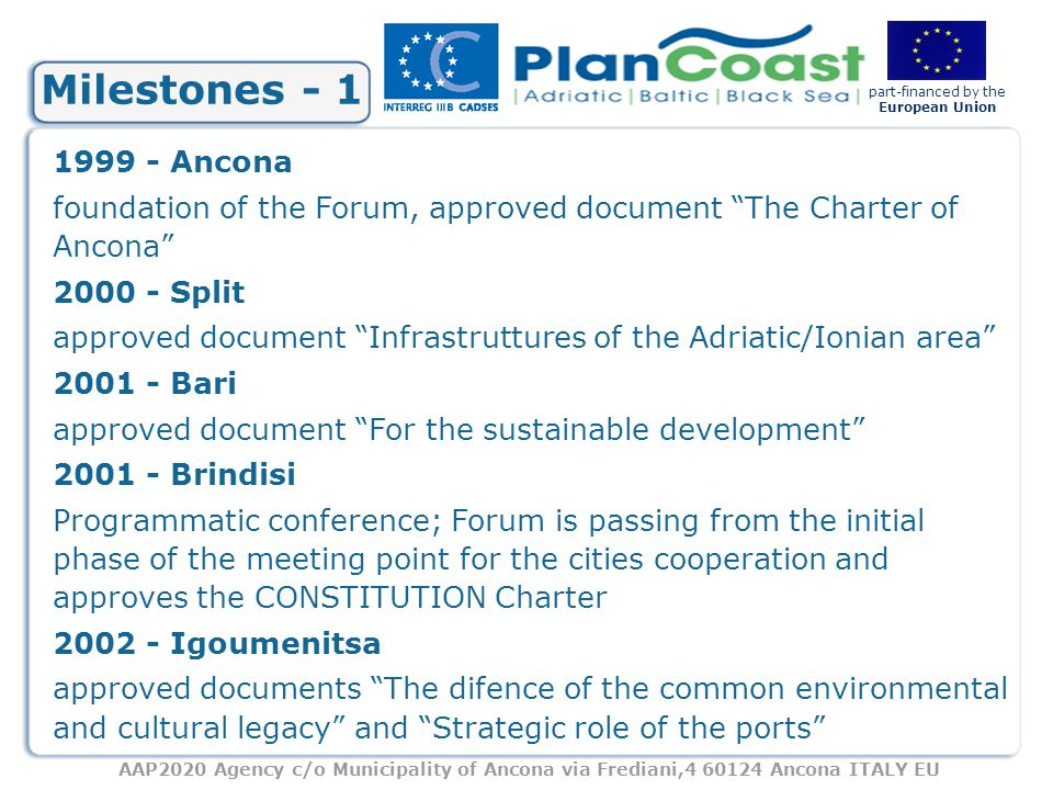 AAP2020 Agency c/o Municipality of Ancona via Frediani,4 60124 Ancona ITALY EU part-financed by the European Union Milestones - 1 1999 - Ancona foundation of the Forum, approved document The Charter of Ancona 2000 - Split approved document Infrastruttures of the Adriatic/Ionian area 2001 - Bari approved document For the sustainable development 2001 - Brindisi Programmatic conference; Forum is passing from the initial phase of the meeting point for the cities cooperation and approves the CONSTITUTION Charter 2002 - Igoumenitsa approved documents The difence of the common environmental and cultural legacy and Strategic role of the ports