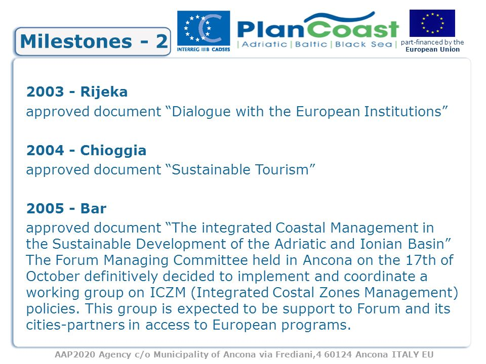 AAP2020 Agency c/o Municipality of Ancona via Frediani,4 60124 Ancona ITALY EU part-financed by the European Union Milestones - 2 2003 - Rijeka approved document Dialogue with the European Institutions 2004 - Chioggia approved document Sustainable Tourism 2005 - Bar approved document The integrated Coastal Management in the Sustainable Development of the Adriatic and Ionian Basin The Forum Managing Committee held in Ancona on the 17th of October definitively decided to implement and coordinate a working group on ICZM (Integrated Costal Zones Management) policies.
