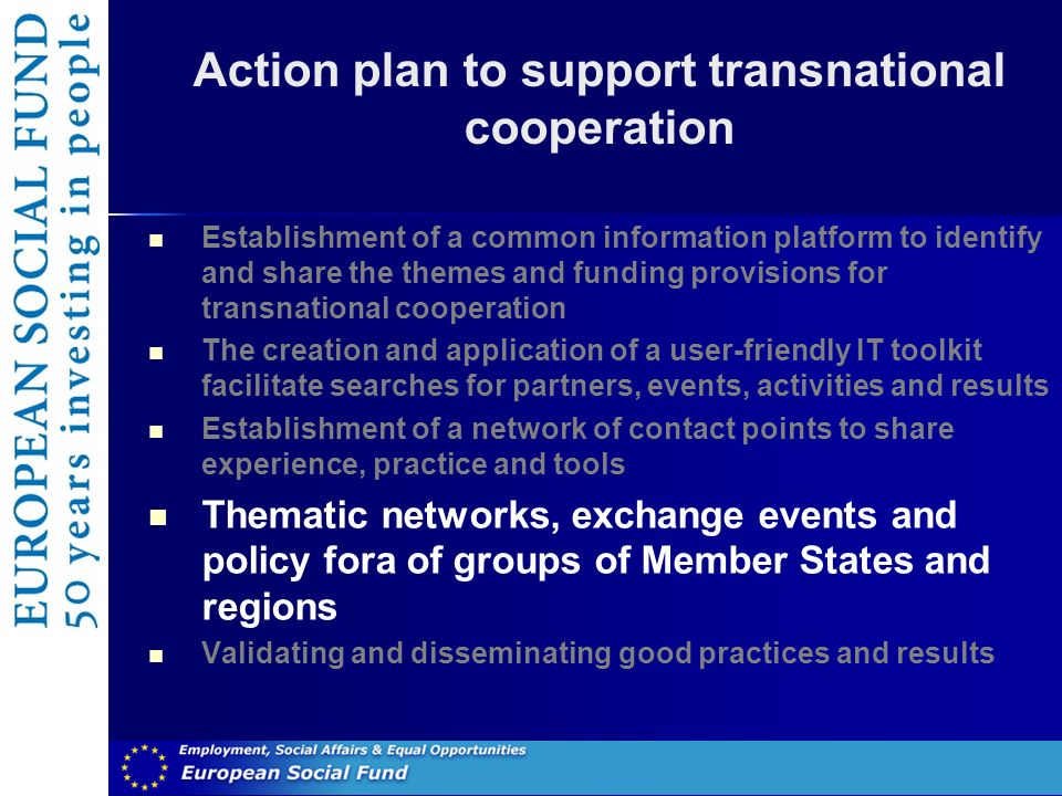 Action plan to support transnational cooperation Establishment of a common information platform to identify and share the themes and funding provisions for transnational cooperation The creation and application of a user-friendly IT toolkit facilitate searches for partners, events, activities and results Establishment of a network of contact points to share experience, practice and tools Thematic networks, exchange events and policy fora of groups of Member States and regions Validating and disseminating good practices and results