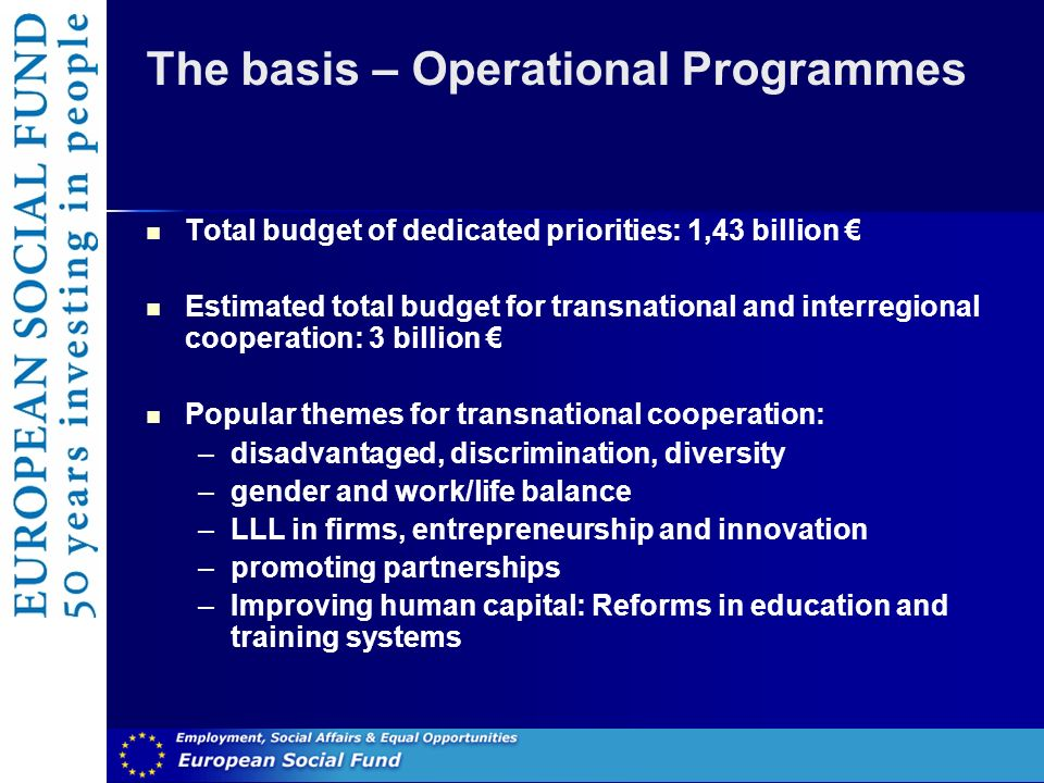 The basis – Operational Programmes Total budget of dedicated priorities: 1,43 billion Estimated total budget for transnational and interregional cooperation: 3 billion Popular themes for transnational cooperation: –disadvantaged, discrimination, diversity –gender and work/life balance –LLL in firms, entrepreneurship and innovation –promoting partnerships –Improving human capital: Reforms in education and training systems