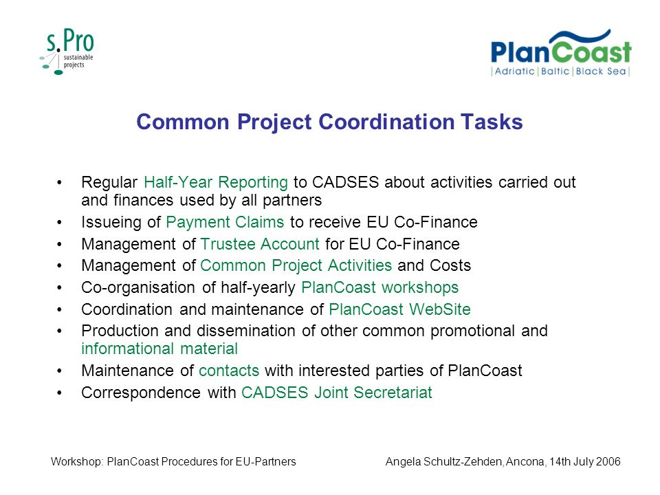 Common Project Coordination Tasks Regular Half-Year Reporting to CADSES about activities carried out and finances used by all partners Issueing of Payment Claims to receive EU Co-Finance Management of Trustee Account for EU Co-Finance Management of Common Project Activities and Costs Co-organisation of half-yearly PlanCoast workshops Coordination and maintenance of PlanCoast WebSite Production and dissemination of other common promotional and informational material Maintenance of contacts with interested parties of PlanCoast Correspondence with CADSES Joint Secretariat Workshop: PlanCoast Procedures for EU-PartnersAngela Schultz-Zehden, Ancona, 14th July 2006