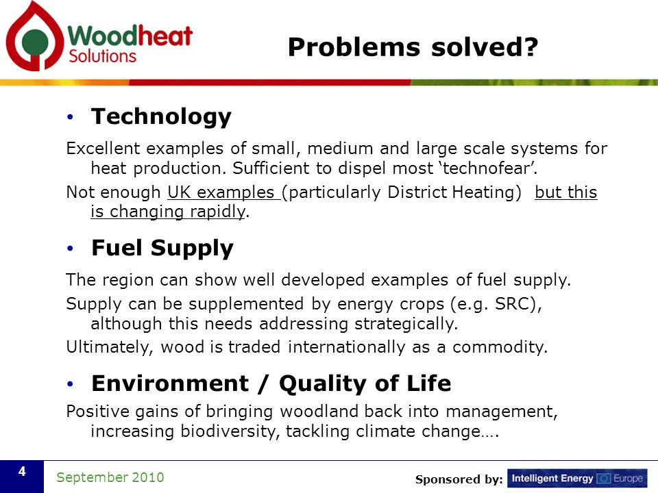 Sponsored by: September 2010 4 Problems solved? Technology Excellent examples of small, medium and large scale systems for heat production. Sufficient