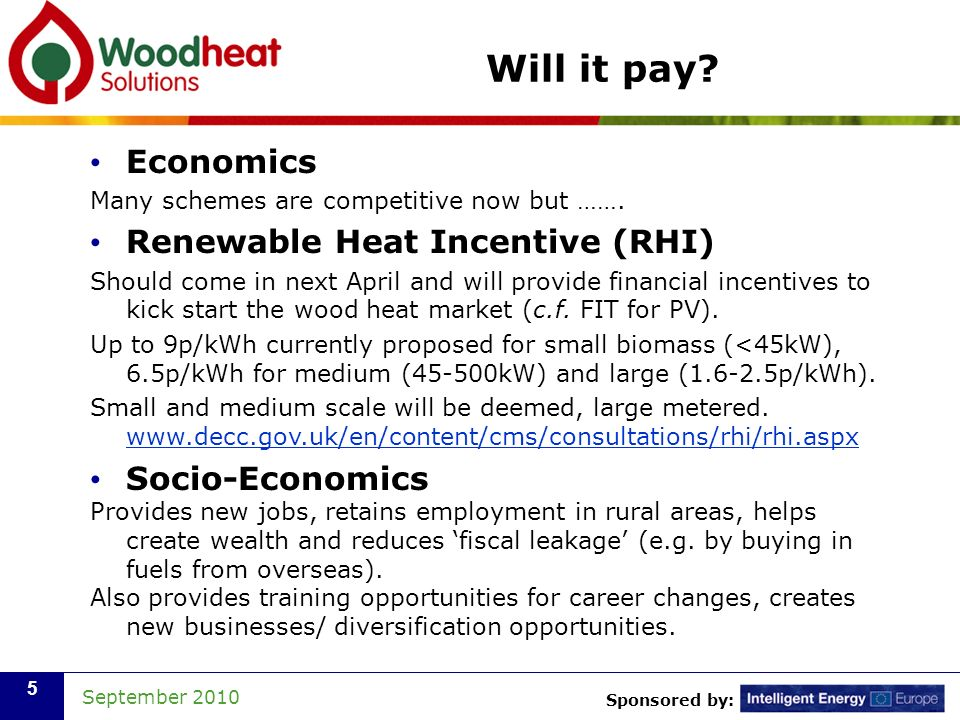 Sponsored by: September 2010 5 Will it pay? Economics Many schemes are competitive now but ……. Renewable Heat Incentive (RHI) Should come in next Apri
