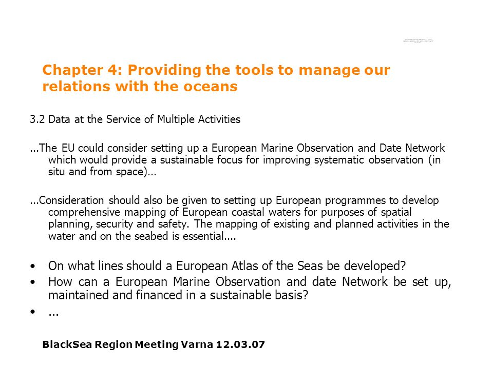 BlackSea Region Meeting Varna 12.03.07 Chapter 4: Providing the tools to manage our relations with the oceans 3.2 Data at the Service of Multiple Activities...The EU could consider setting up a European Marine Observation and Date Network which would provide a sustainable focus for improving systematic observation (in situ and from space)......Consideration should also be given to setting up European programmes to develop comprehensive mapping of European coastal waters for purposes of spatial planning, security and safety.