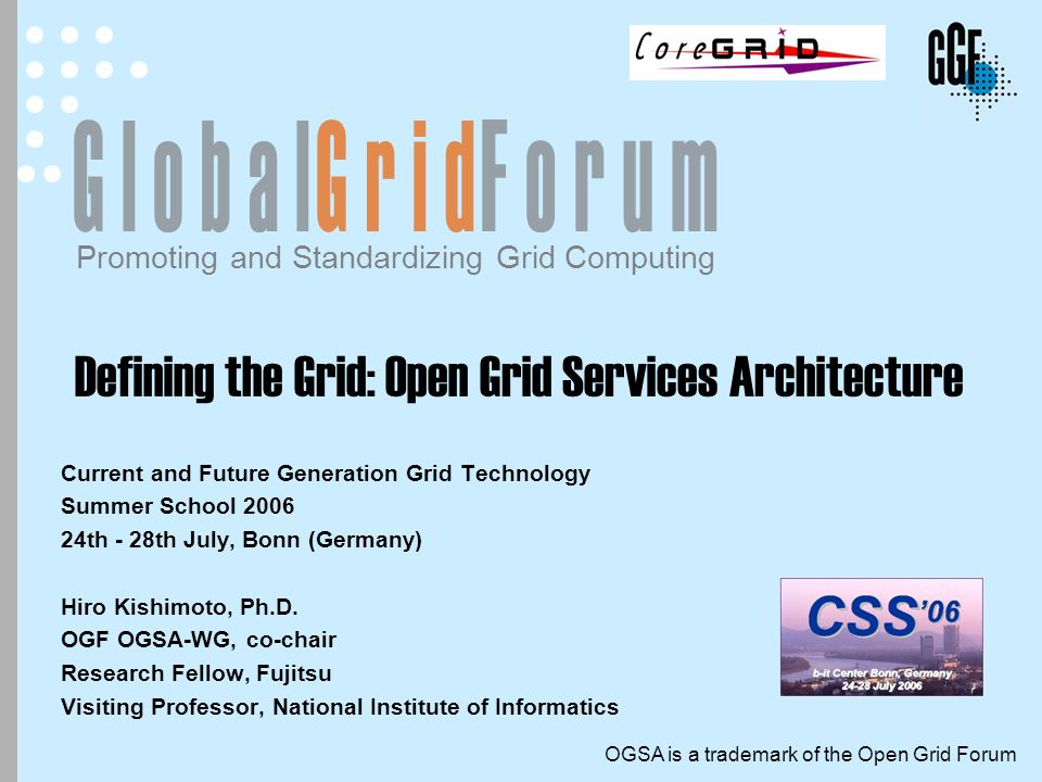 Open Grid Forum - www.ogf.org32 July 24, 2006 OGSA Document Structure OGSA Roadmap OGSA Architecture OGSA Use Cases Scenario Service Description Candidate Profile Profile Actual specs consistent inform and guide inform and guide feedback refer Proposed recommendation Informational OGSA-WG documents Documents produced by other OGF WGs or other SDOs Base document Information models Modeling guidelines Profile Definition Guidelines