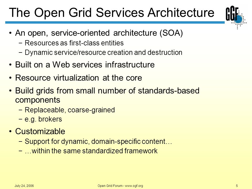 Open Grid Forum - www.ogf.org6 July 24, 2006 Logical view of capabilities Relatively coarse-grained functions Reusable and composable behaviors Encapsulation of complex operations Naturally extendable framework Platform-neutral –machine and OS Why Use an SOA?