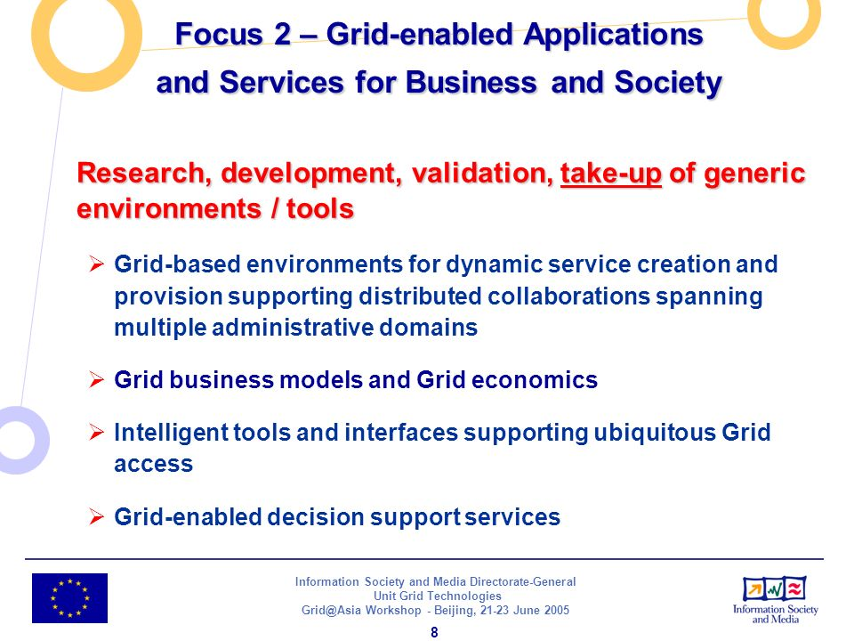 Information Society and Media Directorate-General Unit Grid Technologies Grid@Asia Workshop - Beijing, 21-23 June 2005 8 Research, development, validation, take-up of generic environments / tools Grid-based environments for dynamic service creation and provision supporting distributed collaborations spanning multiple administrative domains Grid business models and Grid economics Intelligent tools and interfaces supporting ubiquitous Grid access Grid-enabled decision support services Focus 2 – Grid-enabled Applications and Services for Business and Society