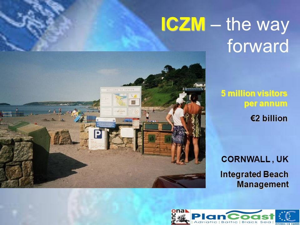 ICZM ICZM – the way forward CORNWALL, UK Integrated Beach Management 5 million visitors per annum 2 billion