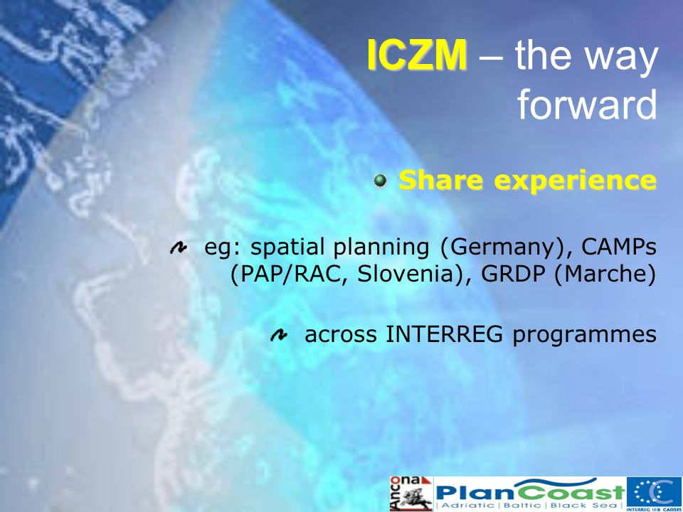Share experience eg: spatial planning (Germany), CAMPs (PAP/RAC, Slovenia), GRDP (Marche) across INTERREG programmes ICZM ICZM – the way forward