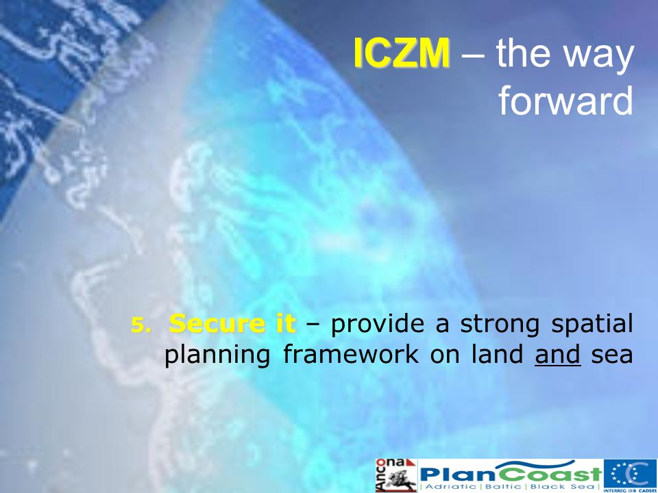 5. Secure it 5. Secure it – provide a strong spatial planning framework on land and sea ICZM ICZM – the way forward