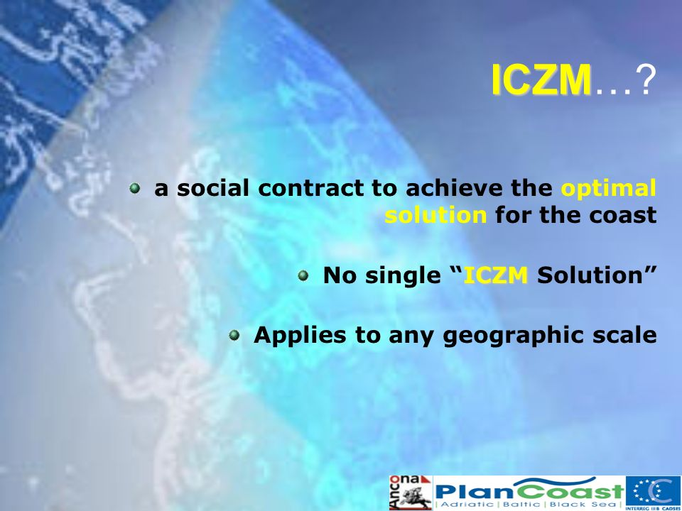 ICZM ICZM…? a social contract to achieve the optimal solution for the coast ICZM No single ICZM Solution Applies to any geographic scale