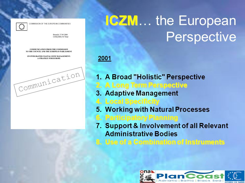ICZM ICZM… the European Perspective Communication 1.A Broad Holistic Perspective 2.A Long Term Perspective 3.Adaptive Management 4.Local Specificity 5.Working with Natural Processes 6.Participatory Planning 7.Support & Involvement of all Relevant Administrative Bodies 8.Use of a Combination of Instruments 2001