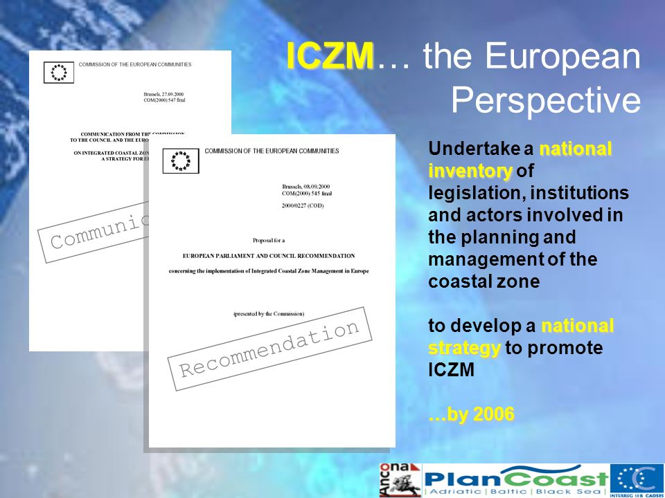 ICZM ICZM… the European Perspective Communication Recommendation national inventory Undertake a national inventory of legislation, institutions and actors involved in the planning and management of the coastal zone national strategy to develop a national strategy to promote ICZM …by 2006