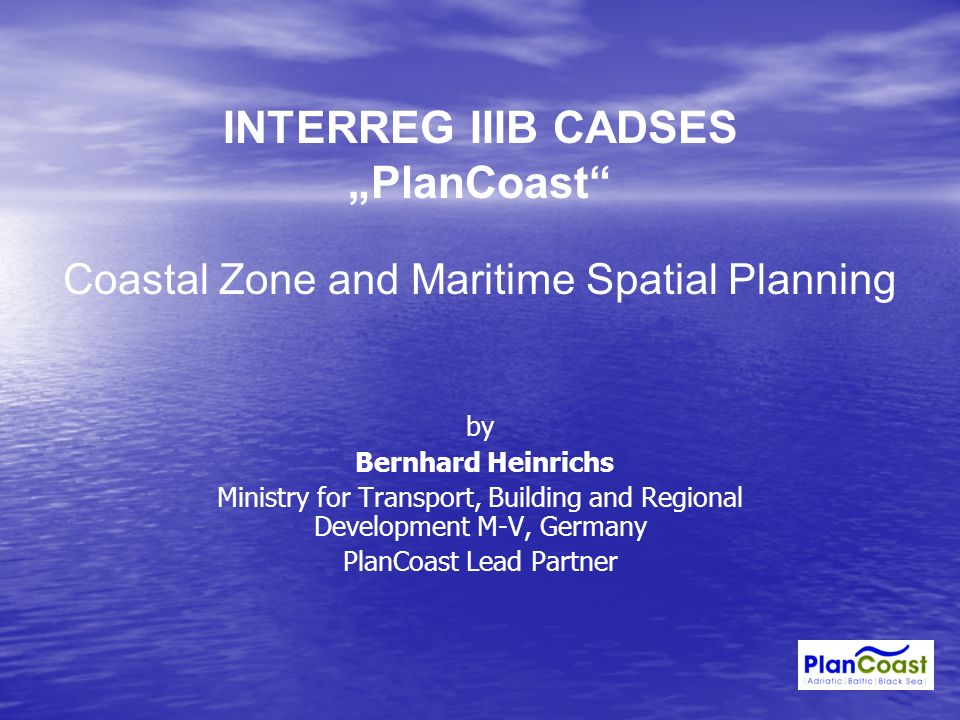 INTERREG IIIB CADSES PlanCoast Coastal Zone and Maritime Spatial Planning by Bernhard Heinrichs Ministry for Transport, Building and Regional Developm