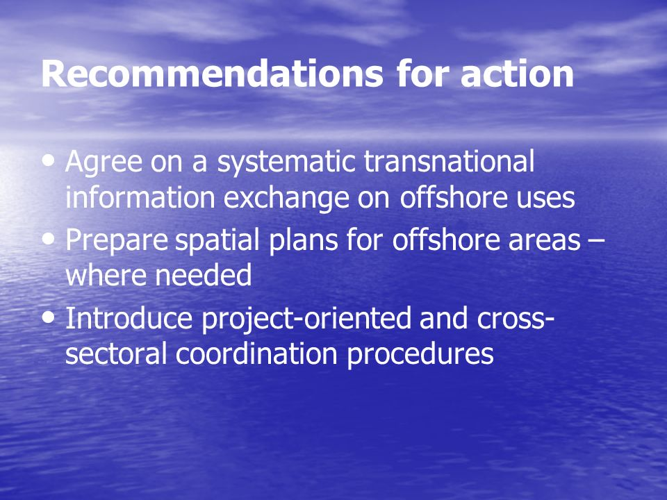 Recommendations for action Agree on a systematic transnational information exchange on offshore uses Prepare spatial plans for offshore areas – where