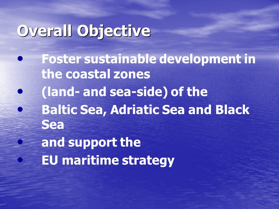 Overall Objective Foster sustainable development in the coastal zones (land- and sea-side) of the Baltic Sea, Adriatic Sea and Black Sea and support t