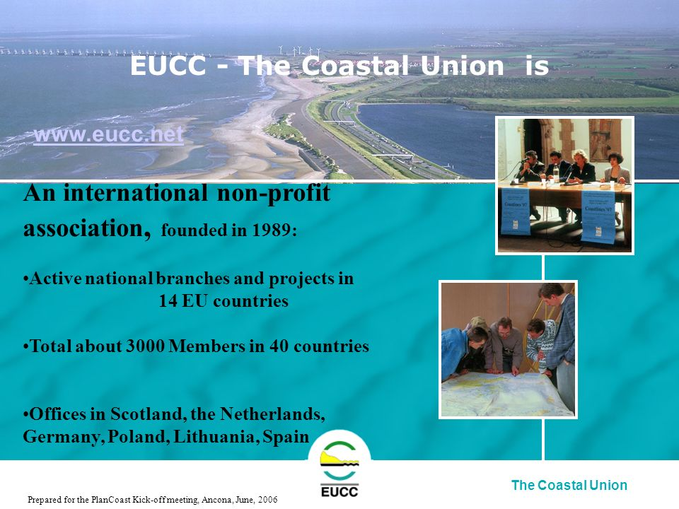 The Coastal Union An international non-profit association, founded in 1989: Active national branches and projects in 14 EU countries Total about 3000 Members in 40 countries Offices in Scotland, the Netherlands, Germany, Poland, Lithuania, Spain Prepared for the PlanCoast Kick-off meeting, Ancona, June, 2006 EUCC - The Coastal Union is www.eucc.net