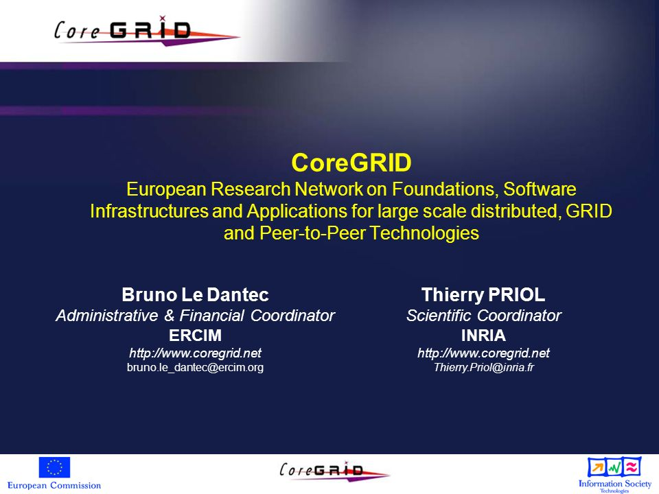 CoreGRID European Research Network on Foundations, Software Infrastructures and Applications for large scale distributed, GRID and Peer-to-Peer Technologies Thierry PRIOL Scientific Coordinator INRIA http://www.coregrid.net Thierry.Priol@inria.fr Bruno Le Dantec Administrative & Financial Coordinator ERCIM http://www.coregrid.net bruno.le_dantec@ercim.org