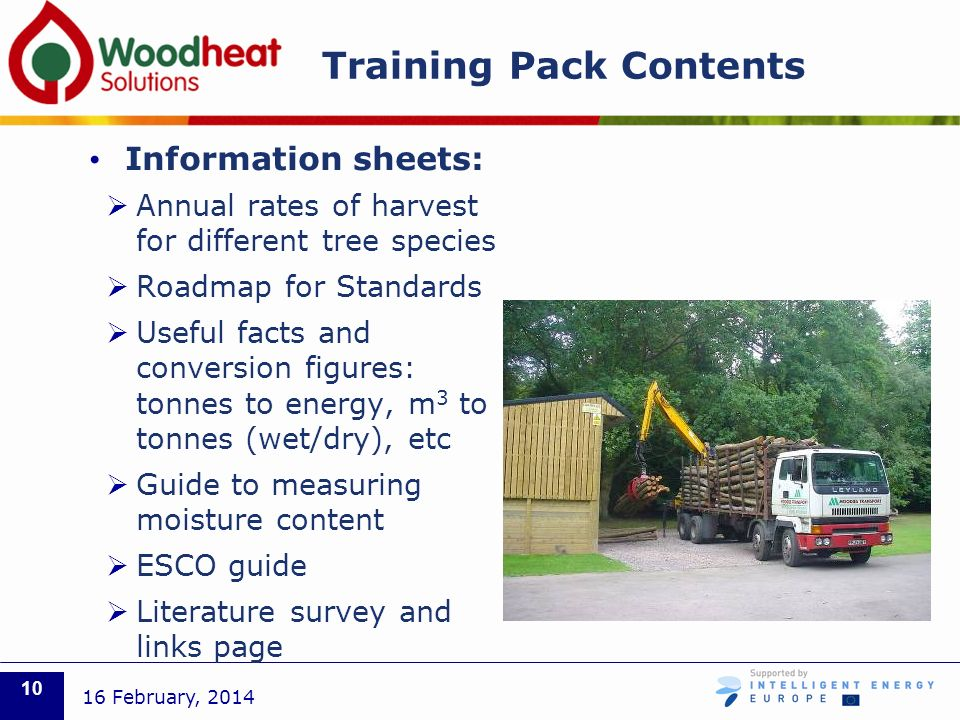 Training Pack Contents Information sheets: Annual rates of harvest for different tree species Roadmap for Standards Useful facts and conversion figures: tonnes to energy, m 3 to tonnes (wet/dry), etc Guide to measuring moisture content ESCO guide Literature survey and links page 16 February, 2014 10