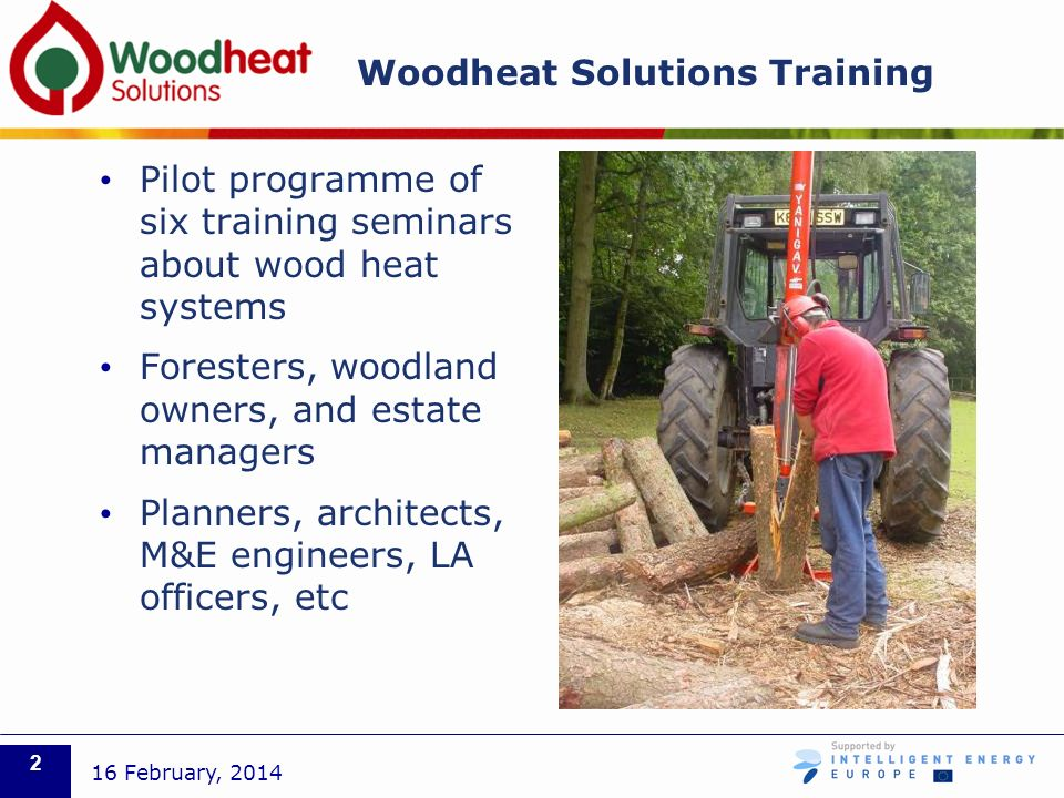 Woodheat Solutions Training Pilot programme of six training seminars about wood heat systems Foresters, woodland owners, and estate managers Planners, architects, M&E engineers, LA officers, etc 16 February,