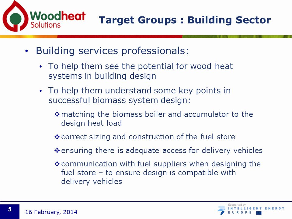Target Groups : Building Sector Building services professionals: To help them see the potential for wood heat systems in building design To help them understand some key points in successful biomass system design: matching the biomass boiler and accumulator to the design heat load correct sizing and construction of the fuel store ensuring there is adequate access for delivery vehicles communication with fuel suppliers when designing the fuel store – to ensure design is compatible with delivery vehicles 16 February,