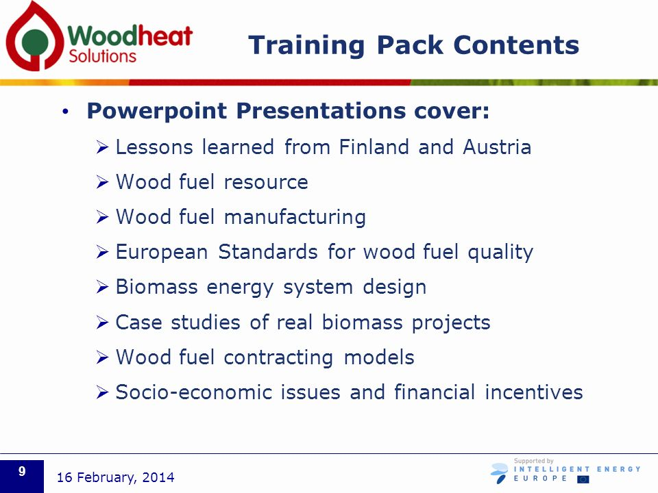 Training Pack Contents Powerpoint Presentations cover: Lessons learned from Finland and Austria Wood fuel resource Wood fuel manufacturing European Standards for wood fuel quality Biomass energy system design Case studies of real biomass projects Wood fuel contracting models Socio-economic issues and financial incentives 16 February,