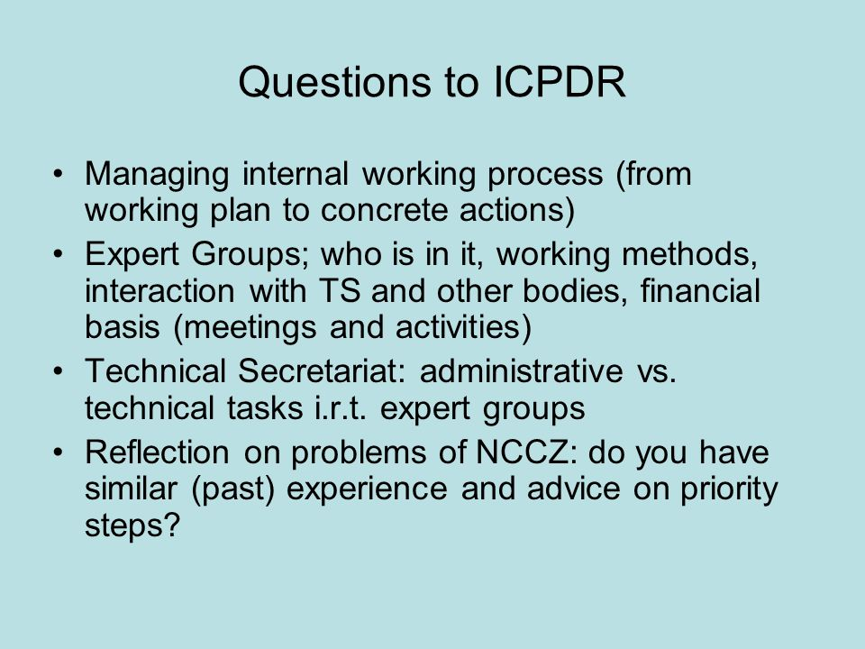Questions to ICPDR Managing internal working process (from working plan to concrete actions) Expert Groups; who is in it, working methods, interaction