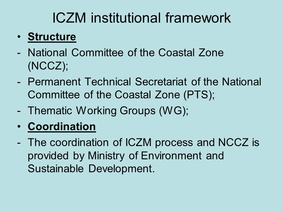 ICZM institutional framework Structure -National Committee of the Coastal Zone (NCCZ); -Permanent Technical Secretariat of the National Committee of t