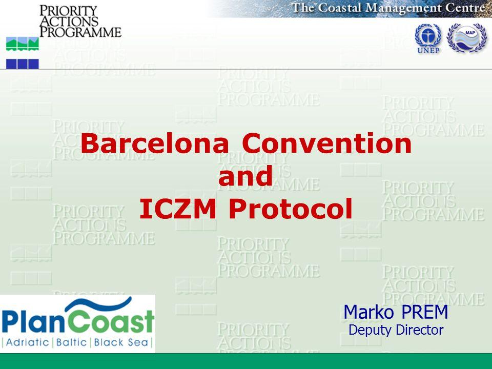 Barcelona Convention and ICZM Protocol Marko PREM Deputy Director