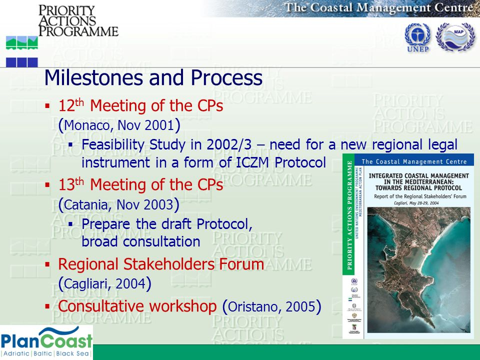 Milestones and Process 12 th Meeting of the CPs ( Monaco, Nov 2001 ) Feasibility Study in 2002/3 – need for a new regional legal instrument in a form