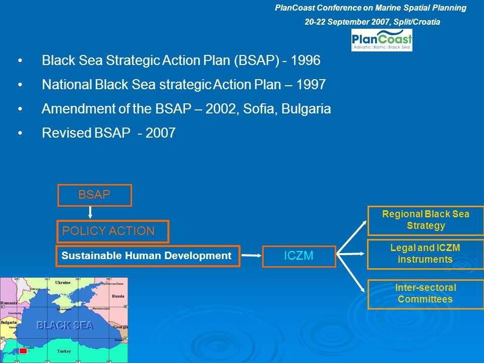 Black Sea Strategic Action Plan (BSAP) - 1996 National Black Sea strategic Action Plan – 1997 Amendment of the BSAP – 2002, Sofia, Bulgaria Revised BSAP - 2007 BSAP POLICY ACTION Sustainable Human Development ICZM Regional Black Sea Strategy Legal and ICZM instruments Inter-sectoral Committees PlanCoast Conference on Marine Spatial Planning 20-22 September 2007, Split/Croatia