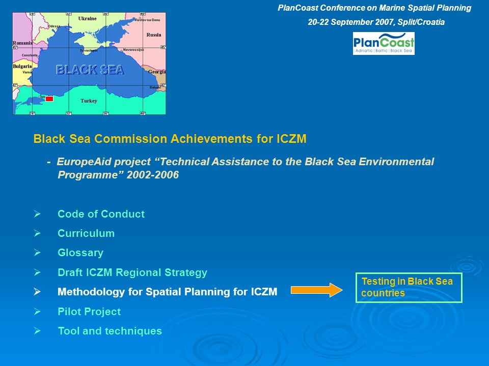 Black Sea Commission Achievements for ICZM - EuropeAid project Technical Assistance to the Black Sea Environmental Programme 2002-2006 Code of Conduct Curriculum Glossary Draft ICZM Regional Strategy Methodology for Spatial Planning for ICZM Pilot Project Tool and techniques Testing in Black Sea countries PlanCoast Conference on Marine Spatial Planning 20-22 September 2007, Split/Croatia