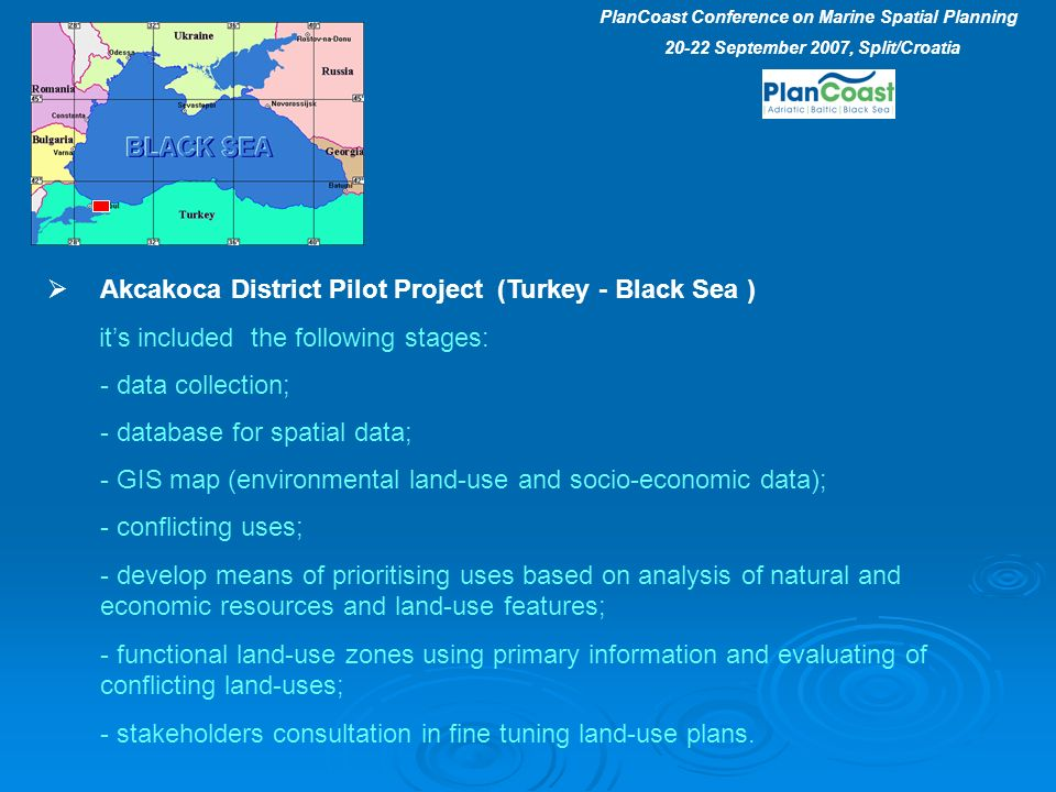 Akcakoca District Pilot Project (Turkey - Black Sea ) its included the following stages: - data collection; - database for spatial data; - GIS map (environmental land-use and socio-economic data); - conflicting uses; - develop means of prioritising uses based on analysis of natural and economic resources and land-use features; - functional land-use zones using primary information and evaluating of conflicting land-uses; - stakeholders consultation in fine tuning land-use plans.
