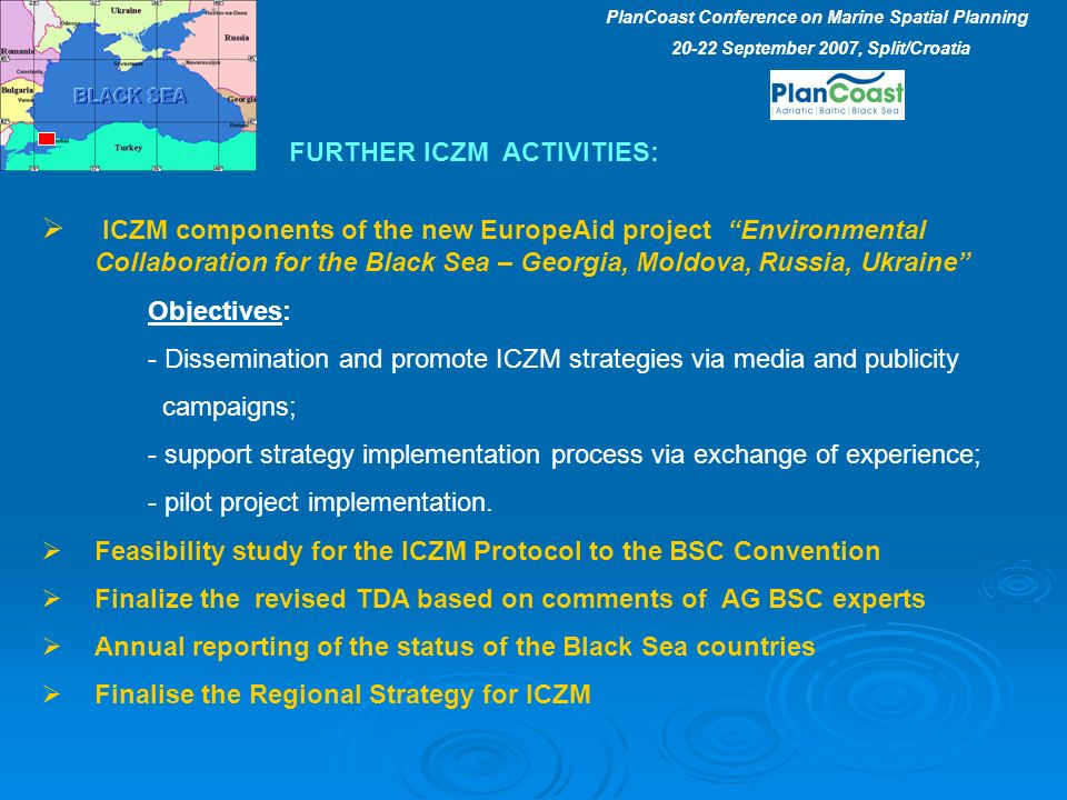 ICZM components of the new EuropeAid project Environmental Collaboration for the Black Sea – Georgia, Moldova, Russia, Ukraine Objectives: - Dissemination and promote ICZM strategies via media and publicity campaigns; - support strategy implementation process via exchange of experience; - pilot project implementation.