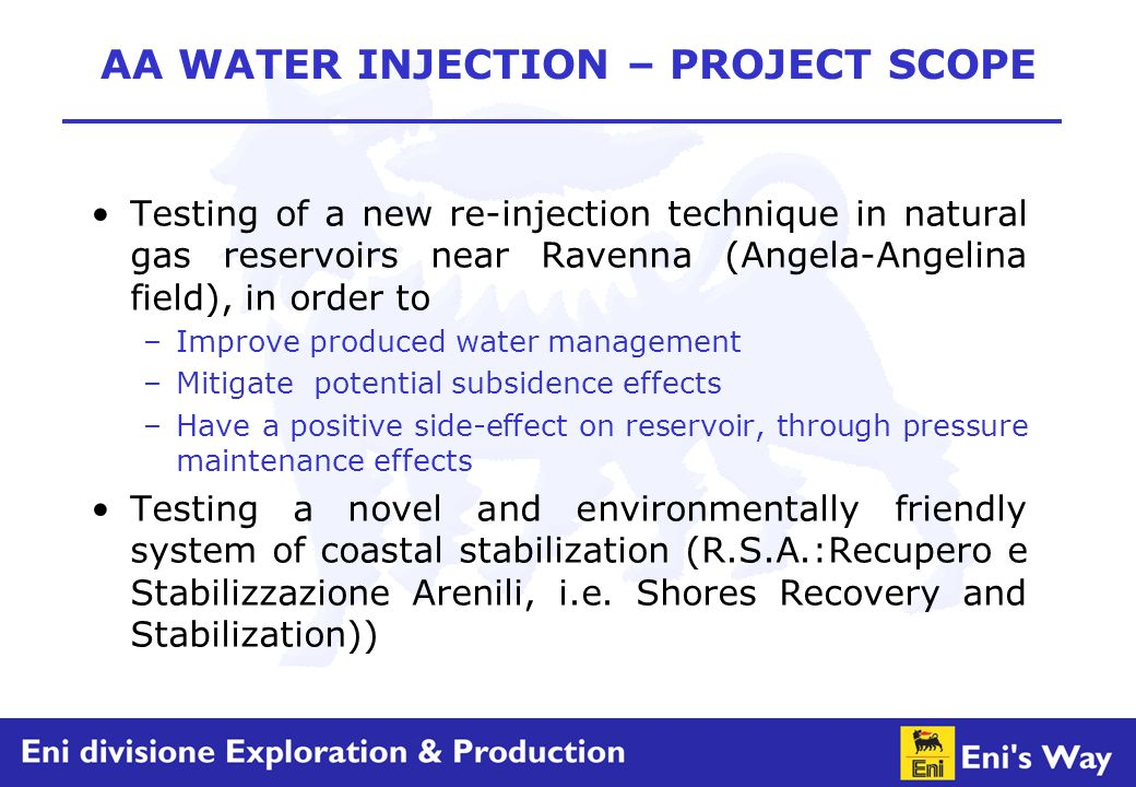 AA WATER INJECTION – PROJECT SCOPE Testing of a new re-injection technique in natural gas reservoirs near Ravenna (Angela-Angelina field), in order to –Improve produced water management –Mitigate potential subsidence effects –Have a positive side-effect on reservoir, through pressure maintenance effects Testing a novel and environmentally friendly system of coastal stabilization (R.S.A.:Recupero e Stabilizzazione Arenili, i.e.