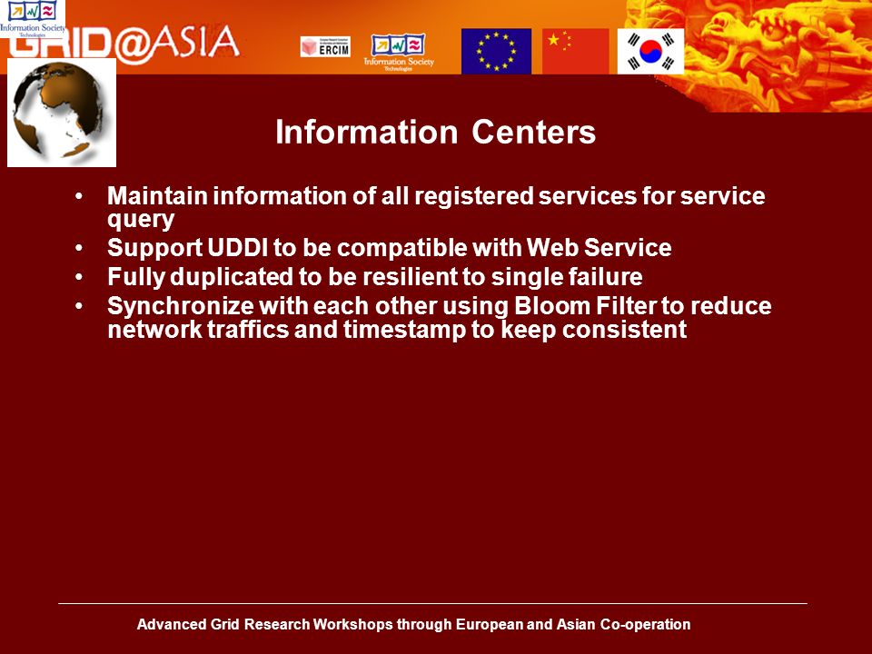 Advanced Grid Research Workshops through European and Asian Co-operation Information Centers Maintain information of all registered services for service query Support UDDI to be compatible with Web Service Fully duplicated to be resilient to single failure Synchronize with each other using Bloom Filter to reduce network traffics and timestamp to keep consistent