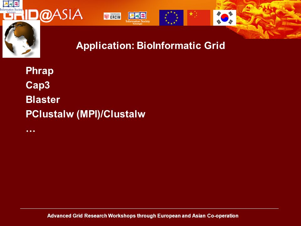 Advanced Grid Research Workshops through European and Asian Co-operation Application: BioInformatic Grid Phrap Cap3 Blaster PClustalw (MPI)/Clustalw …