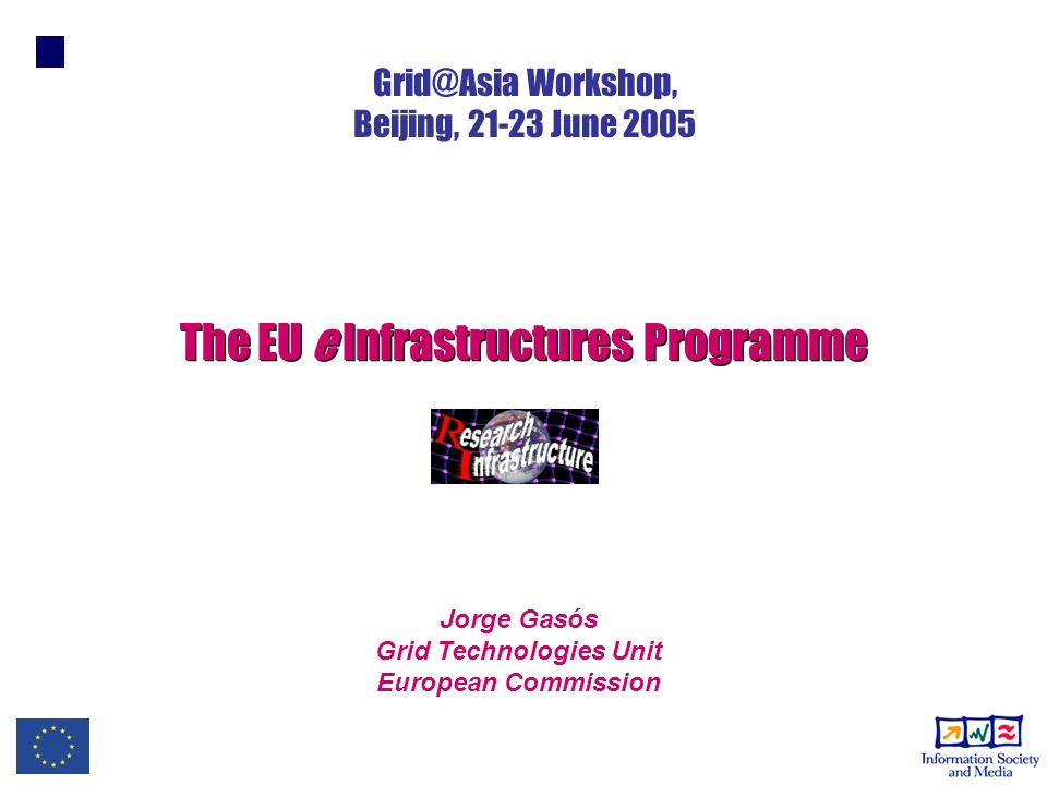 Jorge Gasós Grid Technologies Unit European Commission The EU e Infrastructures Programme Grid@Asia Workshop, Beijing, 21-23 June 2005